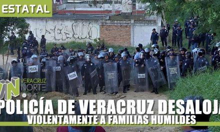 POLICÍA DE VERACRUZ DESALOJA VIOLENTAMENTE A FAMILIAS