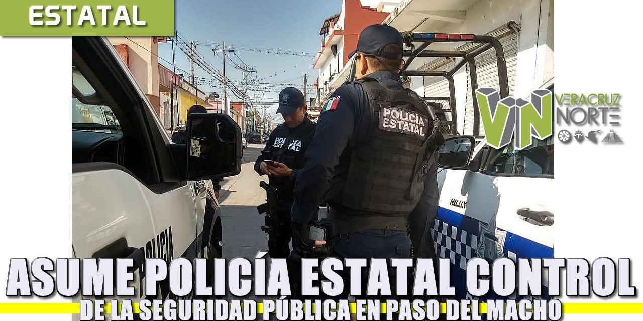 Asume Policía Estatal control de la seguridad pública en Paso del Macho