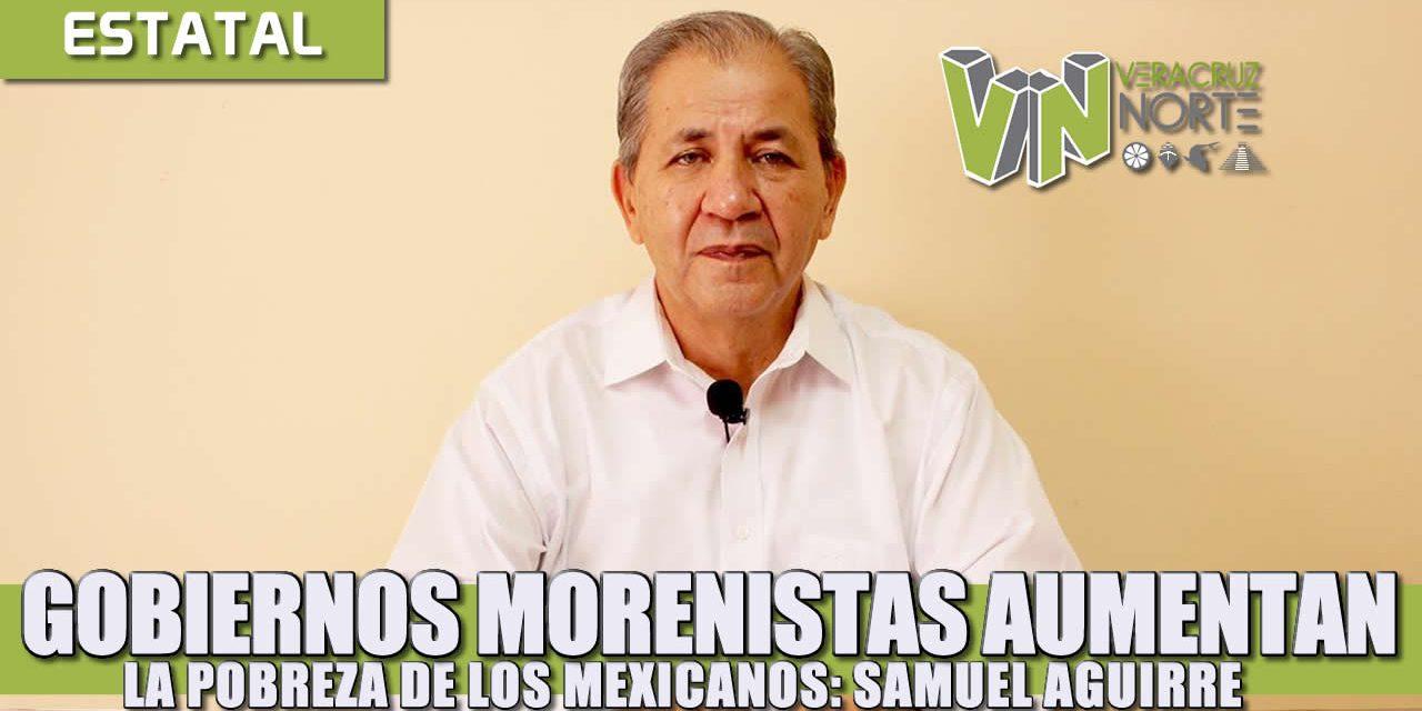 Gobiernos morenistas aumentan la pobreza de los mexicanos: Samuel Aguirre.