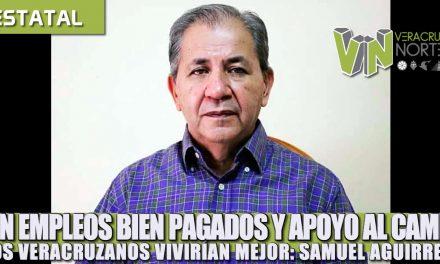 CON EMPLEOS BIEN PAGADOS Y APOYO AL CAMPO LOS VERACRUZANOS VIVIRÍAN MEJOR: SAMUEL AGUIRRE