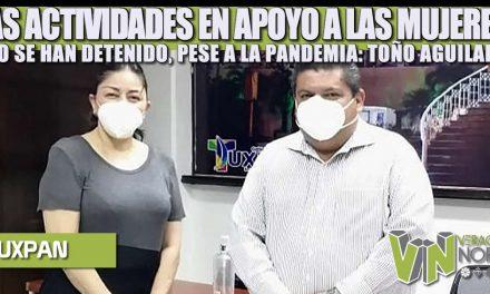 LAS ACTIVIDADES EN APOYO A LAS MUJERES NO SE HAN DETENIDO, PESE A LA PANDEMIA: TOÑO AGUILAR
