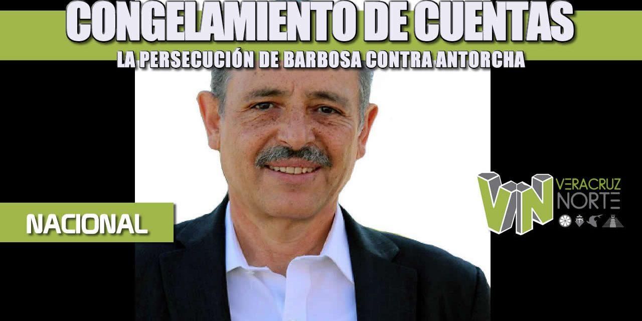 CONGELAMIENTO DE CUENTAS, LA PERSECUCIÓN DE BARBOSA CONTRA ANTORCHA