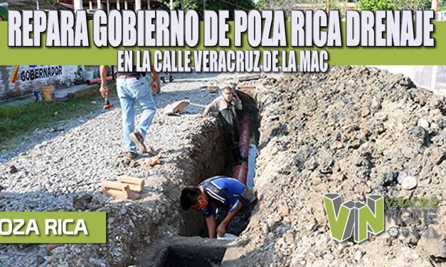 REPARA GOBIERNO DE POZA RICA DRENAJE EN LA CALLE VERACRUZ DE LA MAC