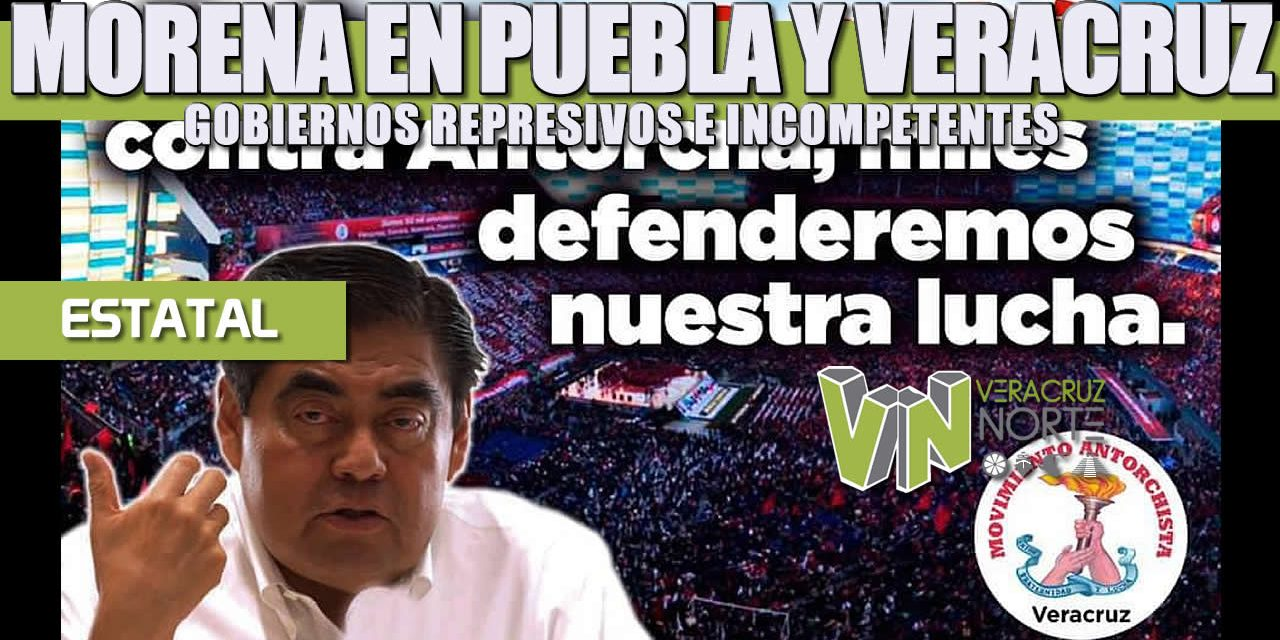 MORENA EN PUEBLA Y VERACRUZ: GOBIERNOS REPRESIVOS E INCOMPETENTES