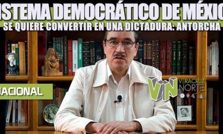 SISTEMA DEMOCRÁTICO DE MÉXICO SE QUIERE CONVERTIR EN UNA DICTADURA: ANTORCHA