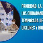 PRIORIDAD, LA SEGURIDAD DE LOS CIUDADANOS, EN ESTA TEMPORADA DE LLUVIAS, CICLONES Y HURACANES