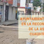 AYUNTAMIENTO TRABAJA EN LA RECONTRUCCIÓN DE LA AVENIDA CUAUHTÉMOC